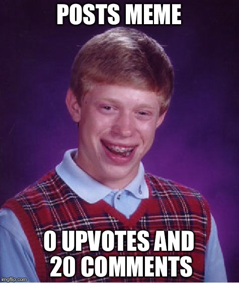 Bad Luck Brian Meme | POSTS MEME 0 UPVOTES AND 20 COMMENTS | image tagged in memes,bad luck brian | made w/ Imgflip meme maker