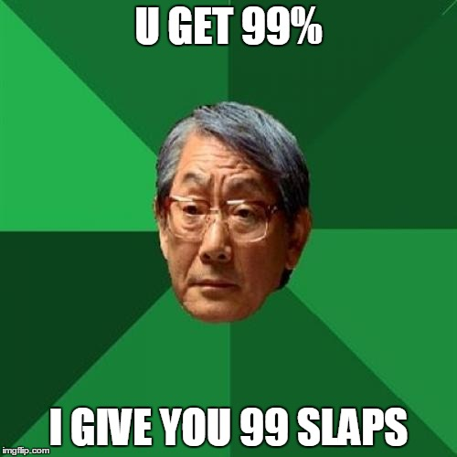 High Expectations Asian Father Meme | U GET 99% I GIVE YOU 99 SLAPS | image tagged in memes,high expectations asian father | made w/ Imgflip meme maker