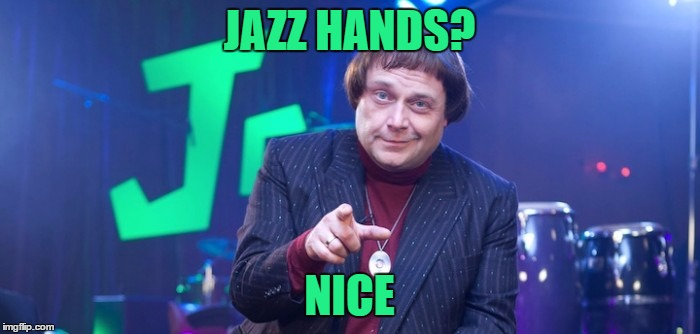 JAZZ HANDS? NICE | made w/ Imgflip meme maker