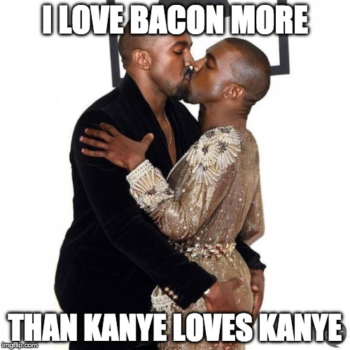 Believe it or not. | I LOVE BACON MORE THAN KANYE LOVES KANYE | image tagged in kanye kiss,bacon,bacon week is coming | made w/ Imgflip meme maker