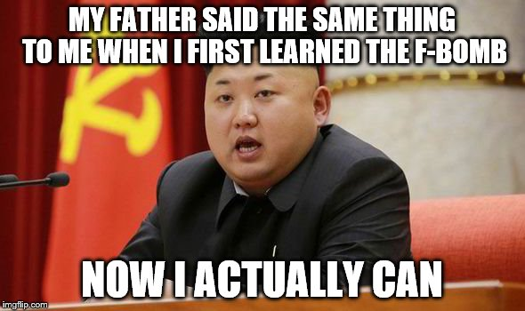 Kim Jong Un | MY FATHER SAID THE SAME THING TO ME WHEN I FIRST LEARNED THE F-BOMB NOW I ACTUALLY CAN | image tagged in kim jong un | made w/ Imgflip meme maker