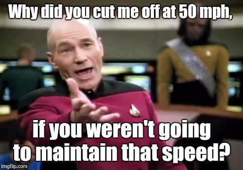 Picard Wtf Meme | Why did you cut me off at 50 mph, if you weren't going to maintain that speed? | image tagged in memes,picard wtf | made w/ Imgflip meme maker
