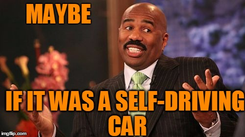 Steve Harvey Meme | MAYBE IF IT WAS A SELF-DRIVING CAR | image tagged in memes,steve harvey | made w/ Imgflip meme maker