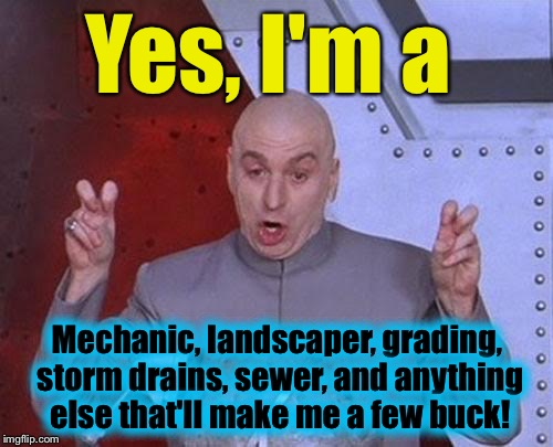 Dr Evil Laser Meme | Yes, I'm a Mechanic, landscaper, grading, storm drains, sewer, and anything else that'll make me a few buck! | image tagged in memes,dr evil laser | made w/ Imgflip meme maker
