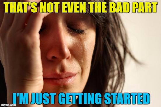 First World Problems Meme | THAT'S NOT EVEN THE BAD PART I'M JUST GETTING STARTED | image tagged in memes,first world problems | made w/ Imgflip meme maker