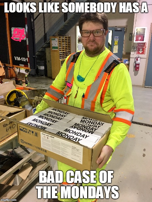 LOOKS LIKE SOMEBODY HAS A BAD CASE OF THE MONDAYS | image tagged in mondays | made w/ Imgflip meme maker
