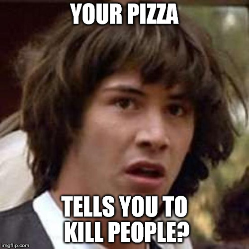 Conspiracy Keanu Meme | YOUR PIZZA TELLS YOU TO KILL PEOPLE? | image tagged in memes,conspiracy keanu | made w/ Imgflip meme maker