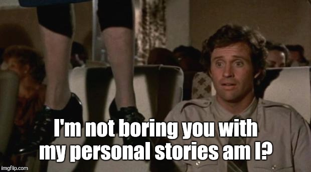 eoikh.jpgt | I'm not boring you with my personal stories am I? | image tagged in eoikhjpgt | made w/ Imgflip meme maker