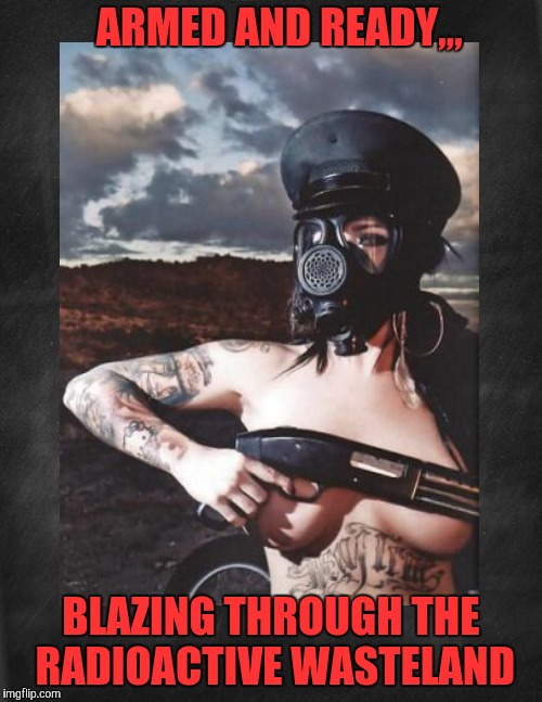 The Apocalypse doesn't look so bad from this angle,,, | ARMED AND READY,,, BLAZING THROUGH THE RADIOACTIVE WASTELAND | image tagged in cleavage week,a mushuthedog event,radiation zombie week,a nexusdarkshade valerielyn event,fallout  chicks with guns | made w/ Imgflip meme maker