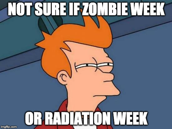 Is it Zombie or Radiation week? | NOT SURE IF ZOMBIE WEEK OR RADIATION WEEK | image tagged in memes,futurama fry,not sure if,zombie week,radiation zombie week | made w/ Imgflip meme maker