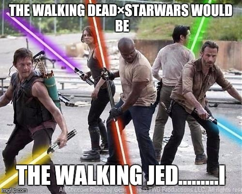 Starwars meets the walking dead | THE WALKING DEAD×STARWARSWOULD BE THE WALKING JED.........I | image tagged in futuristic zombie apocalypse,funny,funny memes,memes,radiation zombie week,star wars | made w/ Imgflip meme maker