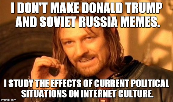 I'm a scientist! | I DON'T MAKE DONALD TRUMP AND SOVIET RUSSIA MEMES. I STUDY THE EFFECTS OF CURRENT POLITICAL SITUATIONS ON INTERNET CULTURE. | image tagged in memes,one does not simply | made w/ Imgflip meme maker