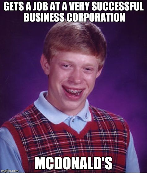 Bad Luck Brian Meme | GETS A JOB AT A VERY SUCCESSFUL BUSINESS CORPORATION MCDONALD'S | image tagged in memes,bad luck brian | made w/ Imgflip meme maker