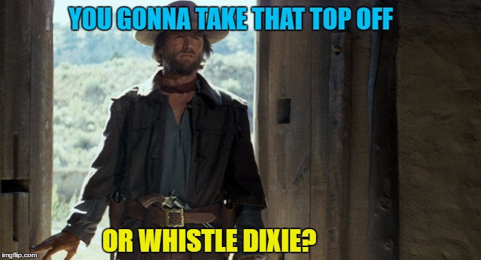YOU GONNA TAKE THAT TOP OFF OR WHISTLE DIXIE? | made w/ Imgflip meme maker