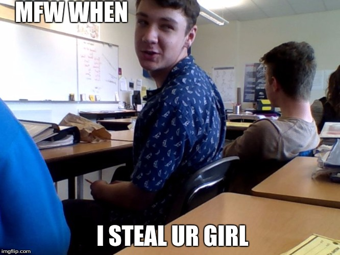 MFW WHEN; I STEAL UR GIRL | image tagged in isaac | made w/ Imgflip meme maker