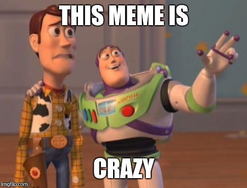 X, X Everywhere Meme | THIS MEME IS CRAZY | image tagged in memes,x,x everywhere,x x everywhere | made w/ Imgflip meme maker