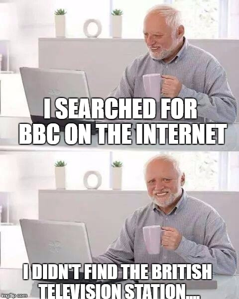 Hide the Pain Harold Meme | I SEARCHED FOR BBC ON THE INTERNET I DIDN'T FIND THE BRITISH TELEVISION STATION.... | image tagged in memes,hide the pain harold | made w/ Imgflip meme maker