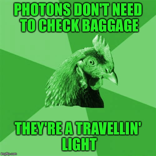 Anti-Joke RayChick | PHOTONS DON'T NEED TO CHECK BAGGAGE THEY'RE A TRAVELLIN' LIGHT | image tagged in anti-joke raychick,memes | made w/ Imgflip meme maker