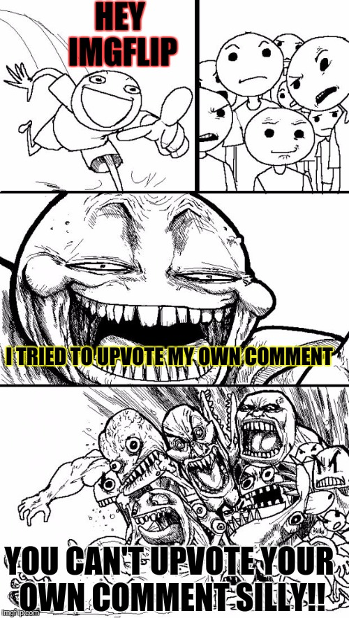 Hey imgflip | HEY IMGFLIP I TRIED TO UPVOTE MY OWN COMMENT YOU CAN'T UPVOTE YOUR OWN COMMENT SILLY!! | image tagged in memes,hey internet,funny,upvotes | made w/ Imgflip meme maker
