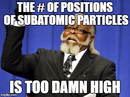 Too Damn High Meme | THE # OF POSITIONS OF SUBATOMIC PARTICLES IS TOO DAMN HIGH | image tagged in memes,too damn high | made w/ Imgflip meme maker