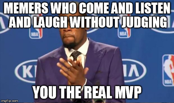 MEMERS WHO COME AND LISTEN AND LAUGH WITHOUT JUDGING YOU THE REAL MVP | made w/ Imgflip meme maker