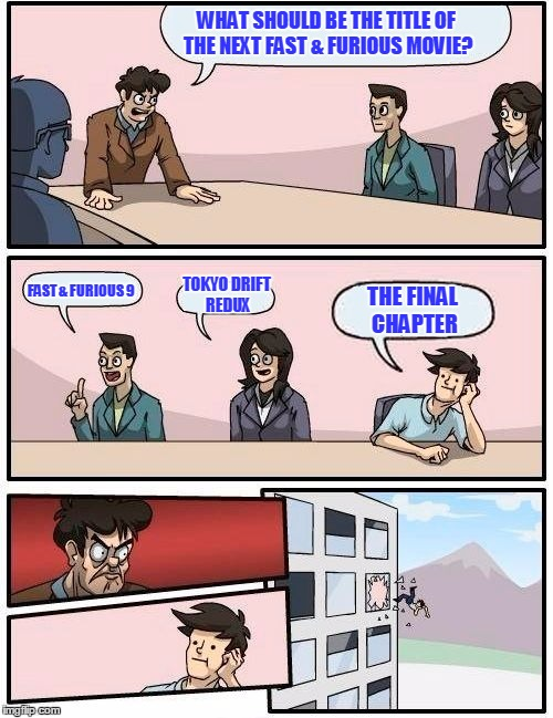 Boardroom Meeting Suggestion Meme | WHAT SHOULD BE THE TITLE OF THE NEXT FAST & FURIOUS MOVIE? FAST & FURIOUS 9 TOKYO DRIFT REDUX THE FINAL CHAPTER | image tagged in memes,boardroom meeting suggestion | made w/ Imgflip meme maker
