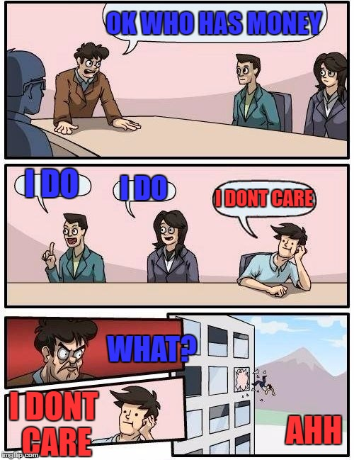 Boardroom Meeting Suggestion Meme | OK WHO HAS MONEY I DO I DO I DONT CARE WHAT? I DONT CARE AHH | image tagged in memes,boardroom meeting suggestion | made w/ Imgflip meme maker