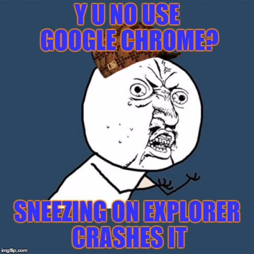 Y U No | Y U NO USE GOOGLE CHROME? SNEEZING ON EXPLORER CRASHES IT | image tagged in memes,y u no,scumbag | made w/ Imgflip meme maker