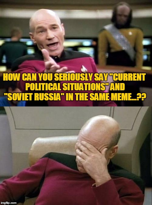"HOW CAN YOU SERIOUSLY SAY ""CURRENT POLITICAL SITUATIONS"" AND ""SOVIET RUSSIA"" IN THE SAME MEME...?? 