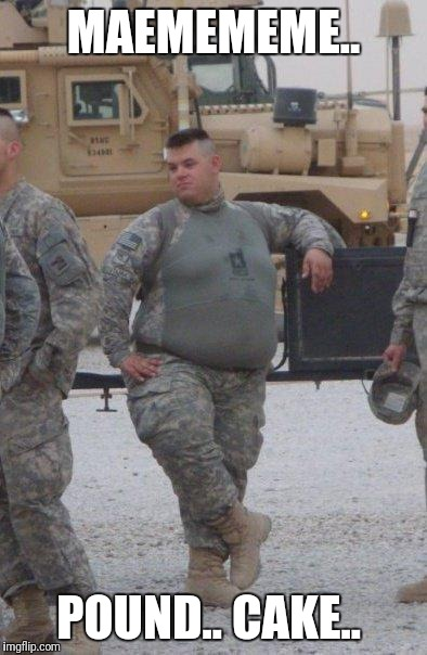 fat army soldier | MAEMEMEME.. POUND.. CAKE.. | image tagged in fat army soldier | made w/ Imgflip meme maker