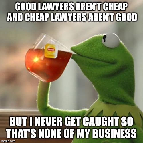 But Thats None Of My Business Meme | GOOD LAWYERS AREN'T CHEAP AND CHEAP LAWYERS AREN'T GOOD BUT I NEVER GET CAUGHT SO THAT'S NONE OF MY BUSINESS | image tagged in memes,but thats none of my business,kermit the frog | made w/ Imgflip meme maker