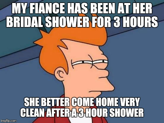 What Size Is The Water Heater That You Can Shower For 3 Hours? | MY FIANCE HAS BEEN AT HER BRIDAL SHOWER FOR 3 HOURS SHE BETTER COME HOME VERY CLEAN AFTER A 3 HOUR SHOWER | image tagged in memes,futurama fry,funny,bridal shower,shower | made w/ Imgflip meme maker