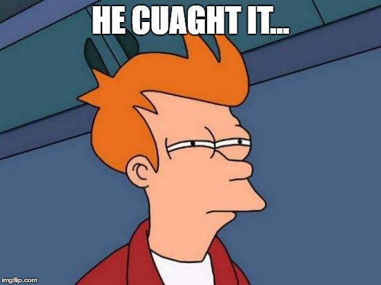 Futurama Fry Meme | HE CUAGHT IT... | image tagged in memes,futurama fry | made w/ Imgflip meme maker