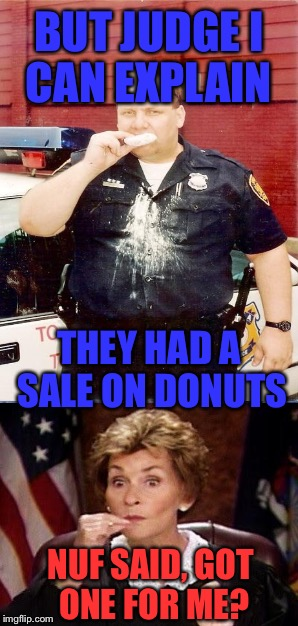 BUT JUDGE I CAN EXPLAIN THEY HAD A SALE ON DONUTS NUF SAID, GOT ONE FOR ME? | made w/ Imgflip meme maker