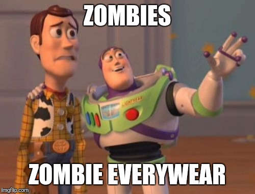 Zombie week | ZOMBIES ZOMBIE EVERYWEAR | image tagged in memes,x,x everywhere,x x everywhere,zombie week | made w/ Imgflip meme maker