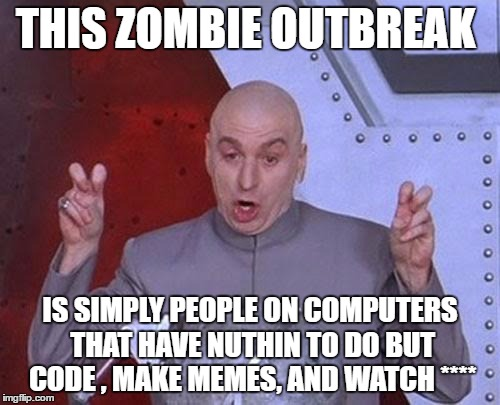 OHNOZOMBIES.WE'LLALLDIE!!!!!! | THIS ZOMBIE OUTBREAK IS SIMPLY PEOPLE ON COMPUTERS THAT HAVE NUTHIN TO DO BUT CODE , MAKE MEMES, AND WATCH **** | image tagged in memes,sarcasm,computers | made w/ Imgflip meme maker