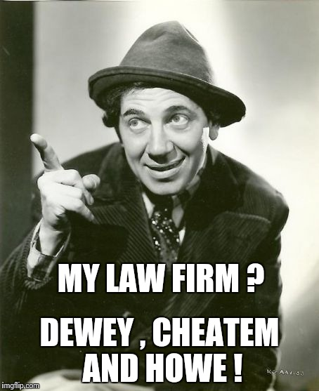Chico Marx | MY LAW FIRM ? DEWEY , CHEATEM AND HOWE ! | image tagged in chico marx | made w/ Imgflip meme maker