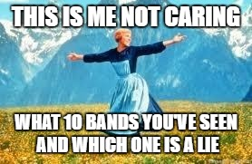 Look At All These Meme | THIS IS ME NOT CARING WHAT 10 BANDS YOU'VE SEEN AND WHICH ONE IS A LIE | image tagged in memes,look at all these | made w/ Imgflip meme maker