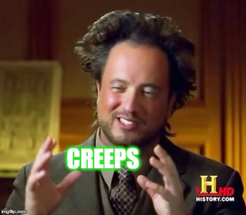Ancient Aliens Meme | CREEPS | image tagged in memes,ancient aliens | made w/ Imgflip meme maker