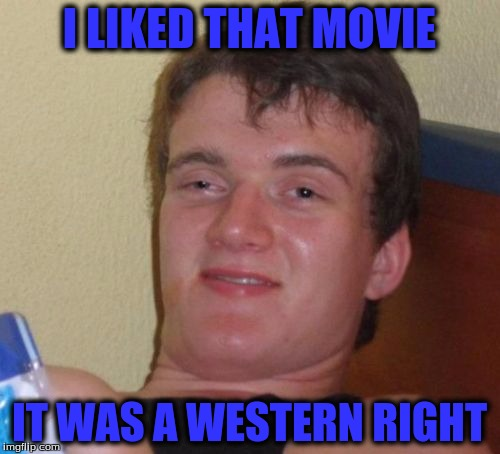 10 Guy Meme | I LIKED THAT MOVIE IT WAS A WESTERN RIGHT | image tagged in memes,10 guy | made w/ Imgflip meme maker