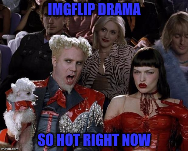 Mugatu So Hot Right Now Meme | IMGFLIP DRAMA SO HOT RIGHT NOW | image tagged in memes,mugatu so hot right now | made w/ Imgflip meme maker