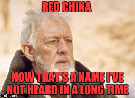 RED CHINA NOW THAT'S A NAME I'VE NOT HEARD IN A LONG TIME | made w/ Imgflip meme maker
