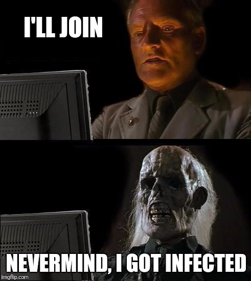 Ill Just Wait Here Meme | I'LL JOIN NEVERMIND, I GOT INFECTED | image tagged in memes,ill just wait here | made w/ Imgflip meme maker