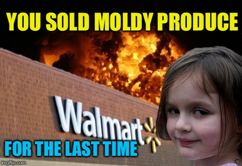 Walmart fire girl | YOU SOLD MOLDY PRODUCE FOR THE LAST TIME | image tagged in walmart fire girl | made w/ Imgflip meme maker