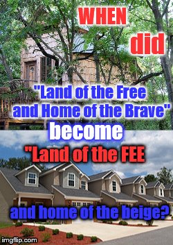 "Land of the free | WHEN ""Land of the Free and Home of the Brave"" become ""Land of the FEE did and home of the beige? 