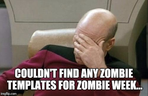 Captain Picard Facepalm Meme | COULDN'T FIND ANY ZOMBIE TEMPLATES FOR ZOMBIE WEEK... | image tagged in memes,captain picard facepalm | made w/ Imgflip meme maker