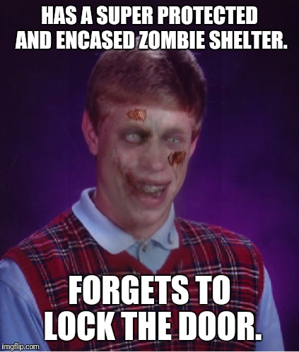 Zombie Bad Luck Brian | HAS A SUPER PROTECTED AND ENCASED ZOMBIE SHELTER. FORGETS TO LOCK THE DOOR. | image tagged in memes,zombie bad luck brian | made w/ Imgflip meme maker