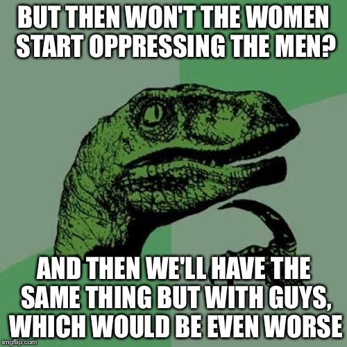 Philosoraptor Meme | BUT THEN WON'T THE WOMEN START OPPRESSING THE MEN? AND THEN WE'LL HAVE THE SAME THING BUT WITH GUYS, WHICH WOULD BE EVEN WORSE | image tagged in memes,philosoraptor | made w/ Imgflip meme maker