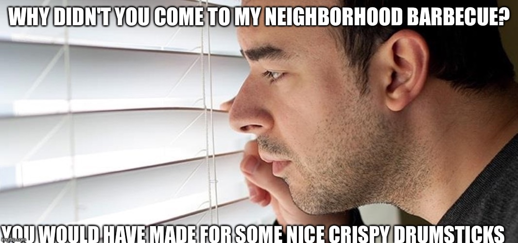 Advice: Don't go! | WHY DIDN'T YOU COME TO MY NEIGHBORHOOD BARBECUE? YOU WOULD HAVE MADE FOR SOME NICE CRISPY DRUMSTICKS | image tagged in funny,creepy neighbor | made w/ Imgflip meme maker