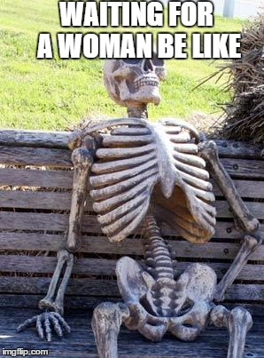 Waiting Skeleton | WAITING FOR A WOMAN BE LIKE | image tagged in memes,waiting skeleton | made w/ Imgflip meme maker